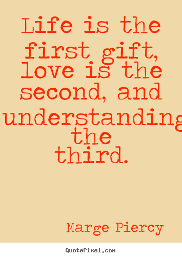 Love quotes - Life is the first gift, love is the second, and understanding..