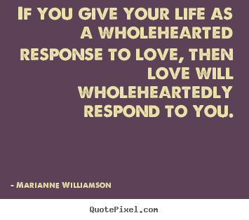 Quotes about love - If you give your life as a wholehearted response to love, then love..