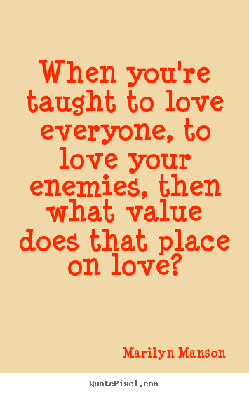 Design custom picture quotes about love - When you're taught to love everyone, to love your enemies, then what value..