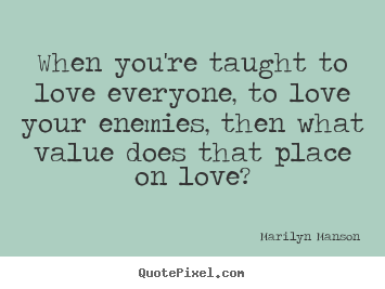Quotes about love - When you're taught to love everyone, to love your enemies, then what..
