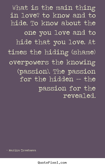 Marina Tsvetaeva picture quotes - What is the main thing in love? to know and to hide. to know about.. - Love quote
