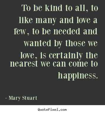 Mary Stuart picture quotes - To be kind to all, to like many and love a few, to be needed and.. - Love quote