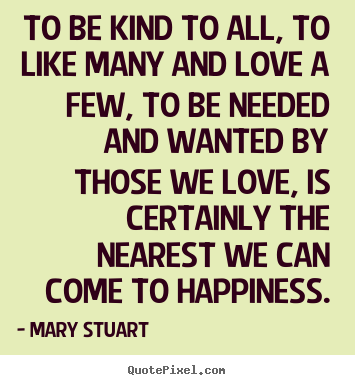 To be kind to all, to like many and love a few,.. Mary Stuart  love quotes