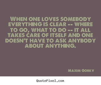 When one loves somebody everything is clear -- where to go, what to.. Maxim Gorky  love quotes
