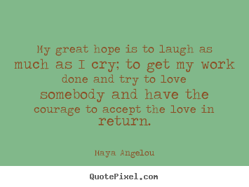 Maya Angelou picture quotes - My great hope is to laugh as much as i cry; to get my.. - Love quotes