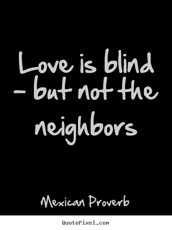 Love is blind - but not the neighbors Mexican Proverb top love quotes
