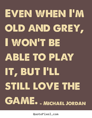 Love quotes - Even when i'm old and grey, i won't be able to play it,..