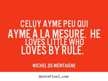 Love quotes - Celuy ayme peu qui ayme à la mesure. he loves little who..