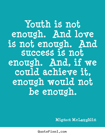 Mignon McLaughlin picture quotes - Youth is not enough. and love is not enough. and success.. - Love quotes