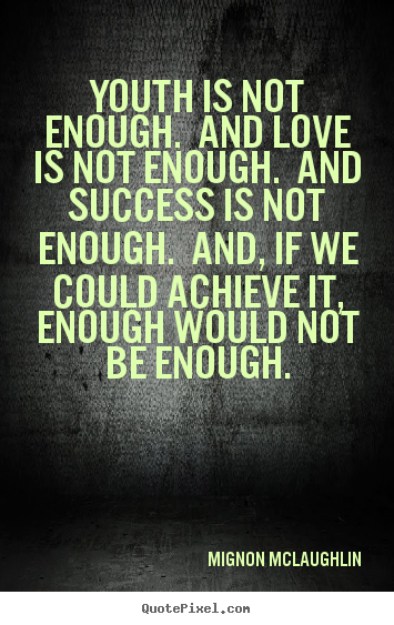 Love quote - Youth is not enough. and love is not enough. and success is..
