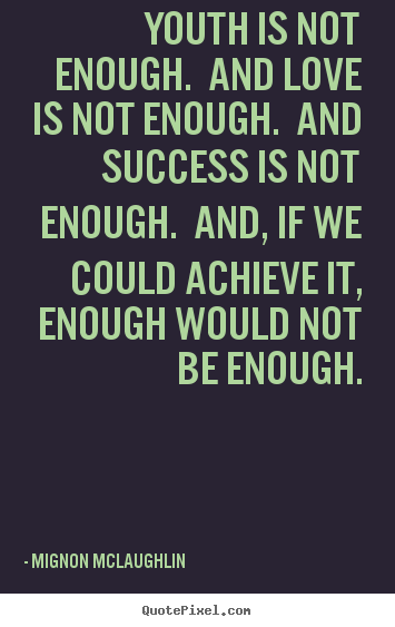 Create picture quotes about love - Youth is not enough. and love is not enough. and success is not..
