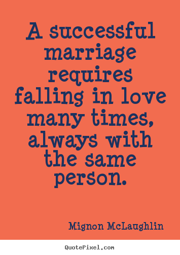 Quote about love - A successful marriage requires falling in love many times, always..