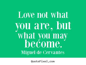 Miguel De Cervantes picture quotes - Love not what you are, but what you may become. - Love quotes
