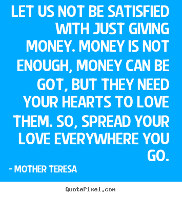 Let us not be satisfied with just giving money. money is.. Mother Teresa great love quotes