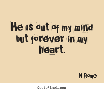 Love quotes - He is out of my mind but forever in my heart.