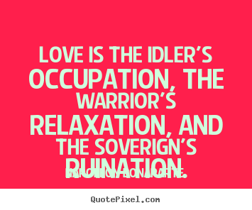Love is the idler's occupation, the warrior's.. Napoleon Bonaparte greatest love quote