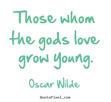Quotes about love - Those whom the gods love grow young.