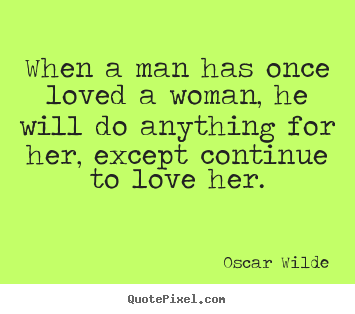 Design your own picture quote about love - When a man has once loved a woman, he will do anything for..