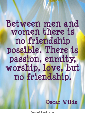 Love quotes - Between men and women there is no friendship possible...