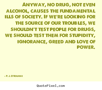 Anyway, no drug, not even alcohol, causes the fundamental ills.. P. J. O'Rourke best love quote