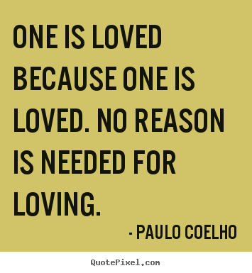 Love quote - One is loved because one is loved. no reason is needed for loving.