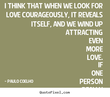 Paulo Coelho picture quotes - I think that when we look for love courageously, it reveals itself,.. - Love quotes