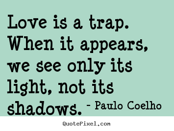 Love is a trap. when it appears, we see only.. Paulo Coelho   love quotes