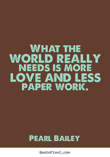 How to make picture quote about love - What the world really needs is more love and less paper work.