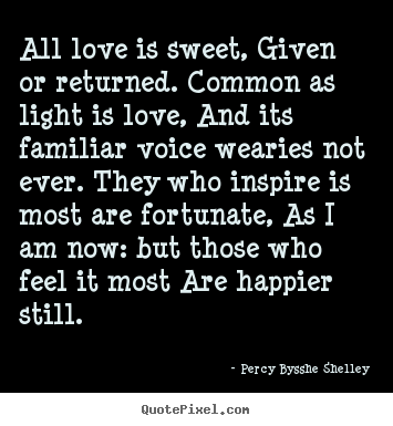 All love is sweet, given or returned. common as light.. Percy Bysshe Shelley  love quotes