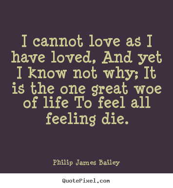 Quotes about love - I cannot love as i have loved, and yet i know not..