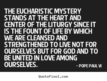 Pope Paul VI picture quotes - The eucharistic mystery stands at the heart.. - Love quotes