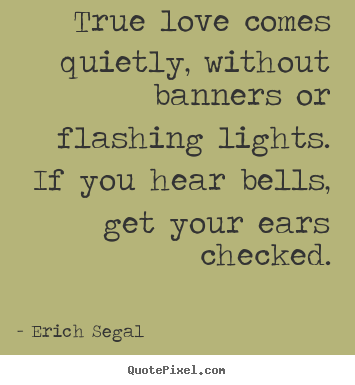 Quotes about love - True love comes quietly, without banners or flashing..