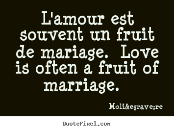 L'amour est souvent un fruit de mariage. love is often a fruit.. Molière famous love quotes