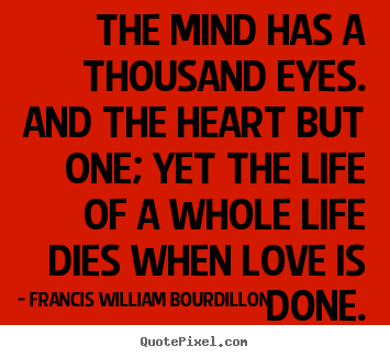 The mind has a thousand eyes. and the heart but one; yet the life of.. Francis William Bourdillon great love quote