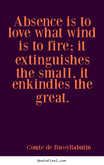 Love quotes - Absence is to love what wind is to fire; it extinguishes the small,..