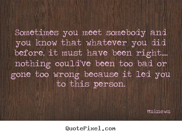 Love quote - Sometimes you meet somebody and you know that..