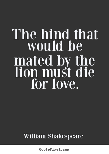 William Shakespeare  picture quotes - The hind that would be mated by the lion must.. - Love quote