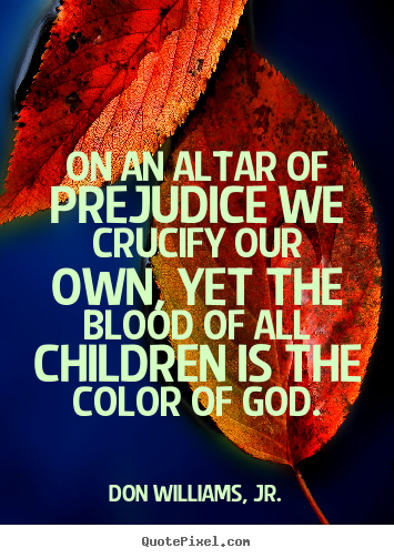 Love quote - On an altar of prejudice we crucify our own, yet the blood of..