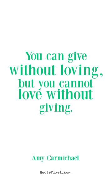Create custom picture quote about love - You can give without loving, but you cannot love without..
