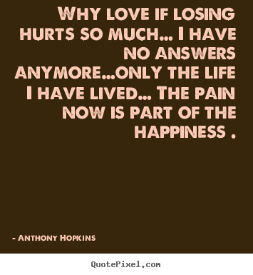 Love quote - Why love if losing hurts so much… i have no..