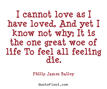 I cannot love as i have loved, and yet i know not why; it is the.. Philip James Bailey famous love quotes