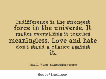 Indifference is the strongest force in the universe. it makes.. Joan D. Vinge    (more)  love quotes