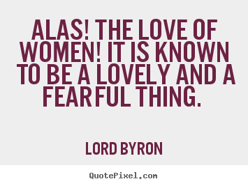 Lord Byron picture quotes - Alas! the love of women! it is known to be a lovely.. - Love quotes