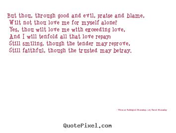 Quote about love - But thou, through good and evil, praise and blame, wilt not..