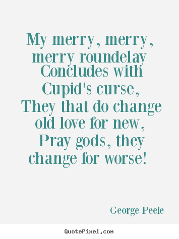 How to design picture quote about love - My merry, merry, merry roundelay concludes with cupid's curse,..