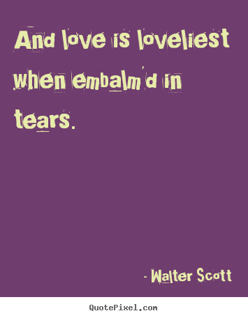 Love quote - And love is loveliest when embalm'd in tears.