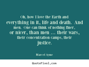 Oh, how i love the earth and everything in it, life.. Marcel Ayme top love quote