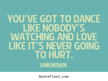 Quotes about love - You've got to dance like nobody's watching and love like it's never..