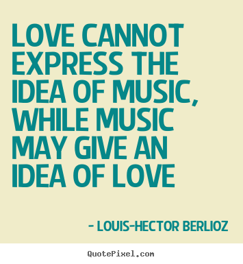 How to design image quotes about love - Love cannot express the idea of music, while music may give an idea..