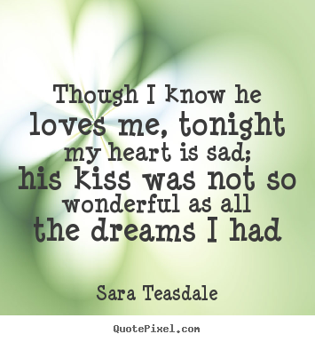 Design picture quotes about love - Though i know he loves me, tonight my heart is sad; his kiss..